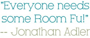 """Everyone needs some Room Fu!"" -- Jonathan Adler"